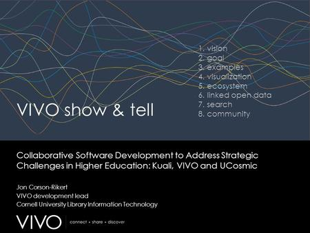 VIVO show & tell Collaborative Software Development to Address Strategic Challenges in Higher Education: Kuali, VIVO and UCosmic Jon Corson-Rikert VIVO.