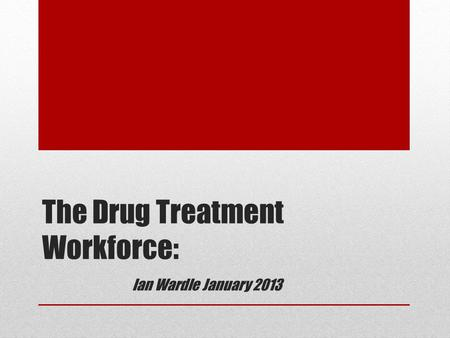 The Drug Treatment Workforce: Ian Wardle January 2013.