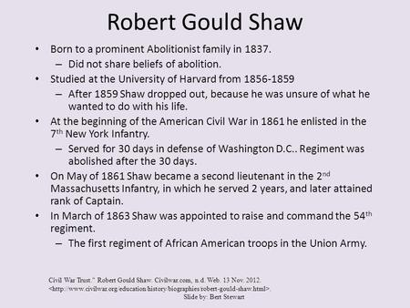 Robert Gould Shaw Born to a prominent Abolitionist family in 1837. – Did not share beliefs of abolition. Studied at the University of Harvard from 1856-1859.