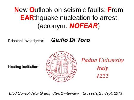 ERC Consolidator Grant, Step 2 interview, Brussels, 25 Sept. 2013 New Outlook on seismic faults: From EARthquake nucleation to arrest (acronym: NOFEAR)