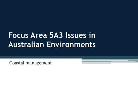 Focus Area 5A3 Issues in Australian Environments Coastal management.
