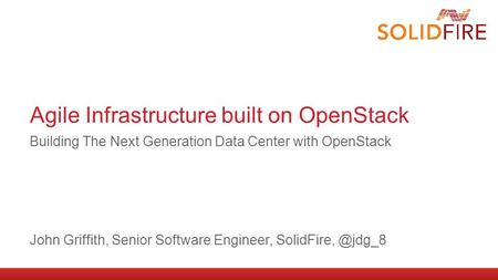 Agile Infrastructure built on OpenStack Building The Next Generation Data Center with OpenStack John Griffith, Senior Software Engineer,