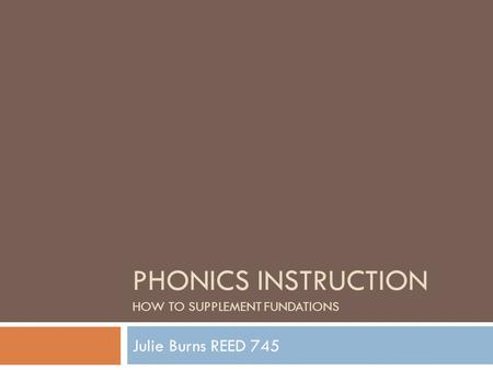 PHONICS INSTRUCTION HOW TO SUPPLEMENT FUNDATIONS Julie Burns REED 745.