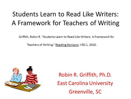 Students Learn to Read Like Writers: A Framework for Teachers of Writing Robin R. Griffith, Ph.D. East Carolina University Greenville, SC Griffith, Robin.