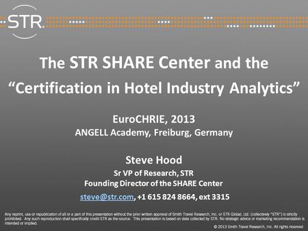 "The STR SHARE Center and the ""Certification in Hotel Industry Analytics"" EuroCHRIE, 2013 ANGELL Academy, Freiburg, Germany Steve Hood Sr VP of Research,"