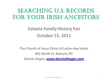 Searching U.S. Records for your Irish Ancestors Batavia Family History Fair October 15, 2011 The Church of Jesus Christ of Latter-day Saints 601 North.