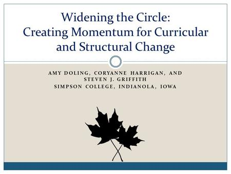 AMY DOLING, CORYANNE HARRIGAN, AND STEVEN J. GRIFFITH SIMPSON COLLEGE, INDIANOLA, IOWA Widening the Circle: Creating Momentum for Curricular and Structural.
