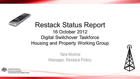 Restack Status Report 16 October 2012 Digital Switchover Taskforce Housing and Property Working Group Tara Morice Manager, Restack Policy.