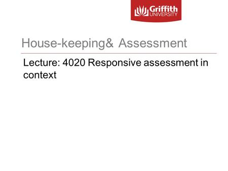 House-keeping& Assessment Lecture: 4020 Responsive assessment in context.