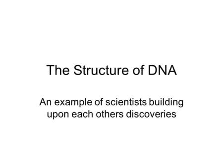 The Structure of DNA An example of scientists building upon each others discoveries.