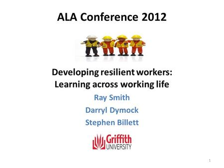 ALA Conference 2012 Developing resilient workers: Learning across working life Ray Smith Darryl Dymock Stephen Billett 1.