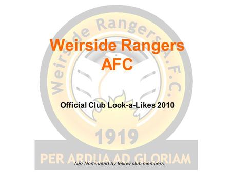 Weirside Rangers AFC Official Club Look-a-Likes 2010 NB/ Nominated by fellow club members.