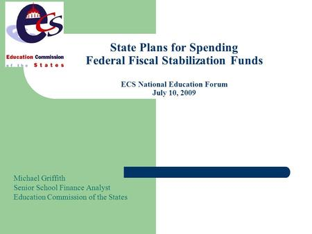 State Plans for Spending Federal Fiscal Stabilization Funds ECS National Education Forum July 10, 2009 Michael Griffith Senior School Finance Analyst Education.