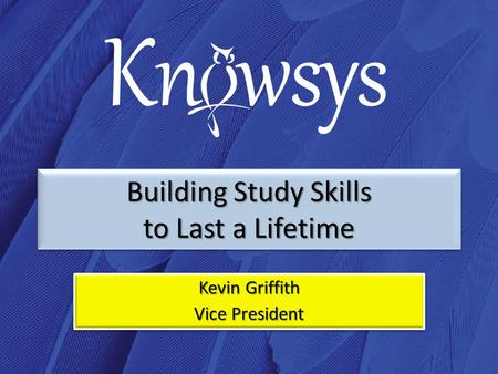 Building Study Skills to Last a Lifetime Kevin Griffith Vice President Kevin Griffith Vice President.