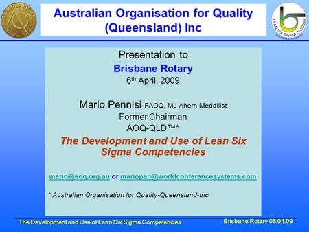 Brisbane Rotary 06.04.09 The Development and Use of Lean Six Sigma Competencies Presentation to Brisbane Rotary 6 th April, 2009 Mario Pennisi FAOQ, MJ.