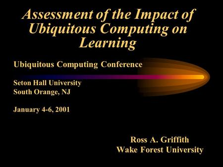 Assessment of the Impact of Ubiquitous Computing on Learning Ross A. Griffith Wake Forest University Ubiquitous Computing Conference Seton Hall University.