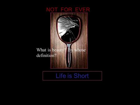 Life is Short NOT FOR EVER What is beauty? By whose definition?