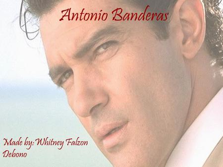 Antonio Banderas Made by:Whitney Falzon Debono. Short Biography!! Real Name: Jose Antonio Dominguez Banderas. Date of Birth: August 10, 1960. Place of.