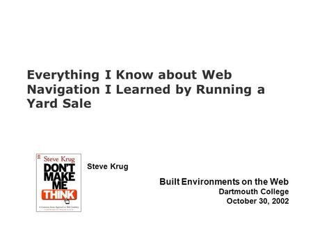Steve Krug Built Environments on the Web Dartmouth College October 30, 2002 Everything I Know about Web Navigation I Learned by Running a Yard Sale.