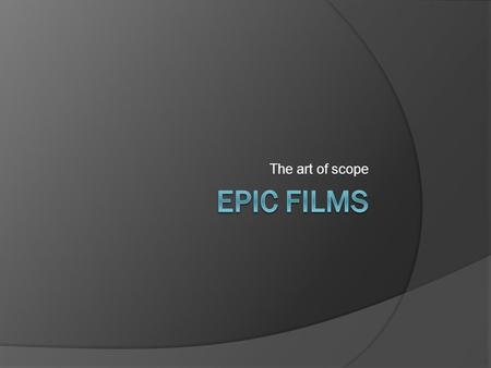 The art of scope. Definition  Large scale  Sweeping scope  Spectacle  Ability to transport viewer to other settings  Viewed as a genre or as just.