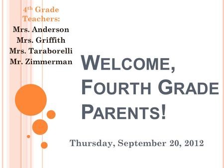 W ELCOME, F OURTH G RADE P ARENTS ! Thursday, September 20, 2012 4 th Grade Teachers: Mrs. Anderson Mrs. Griffith Mrs. Taraborelli Mr. Zimmerman.