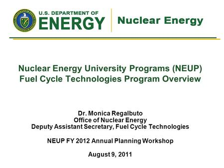 Nuclear Energy University Programs (NEUP) Fuel Cycle Technologies Program Overview Dr. Monica Regalbuto Office of Nuclear Energy Deputy Assistant Secretary,