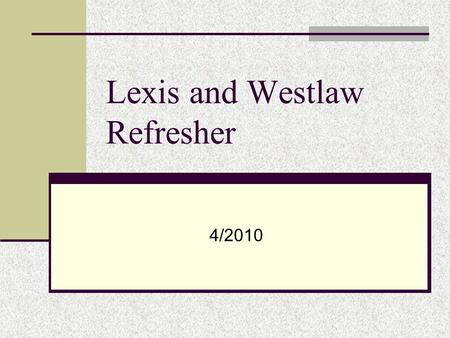 Lexis and Westlaw Refresher 4/2010. Steps for Searching 1. Pull out key terms and think of synonyms 2. Construct a Broad Search 3. Narrow using Focus.