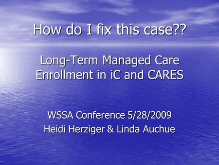 How do I fix this case?? Long-Term Managed Care Enrollment in iC and CARES WSSA Conference 5/28/2009 Heidi Herziger & Linda Auchue.