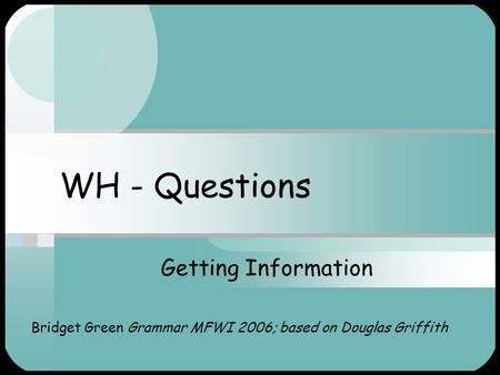 WH - Questions Getting Information Bridget Green Grammar MFWI 2006; based on Douglas Griffith.