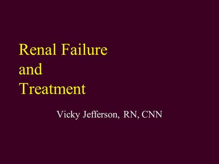 Renal Failure and Treatment Vicky Jefferson, RN, CNN.