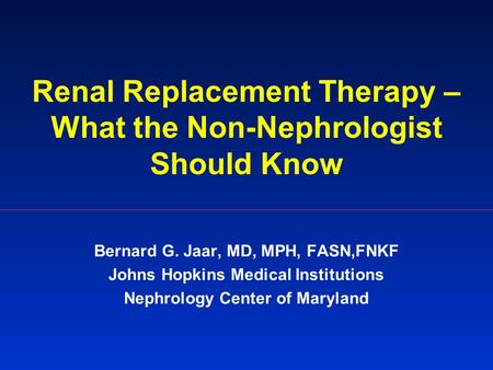 Renal Replacement Therapy – What the Non-Nephrologist Should Know Bernard G. Jaar, MD, MPH, FASN,FNKF Johns Hopkins Medical Institutions Nephrology Center.