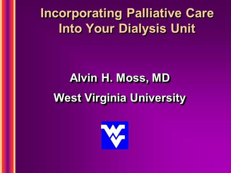 Incorporating Palliative Care Into Your Dialysis Unit Alvin H. Moss, MD West Virginia University Alvin H. Moss, MD West Virginia University.