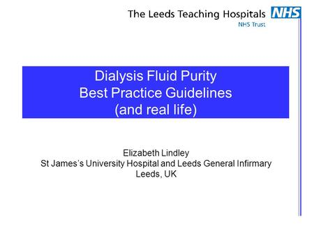 Dialysis Fluid Purity Best Practice Guidelines (and real life) Elizabeth Lindley St James's University Hospital and Leeds General Infirmary Leeds, UK.