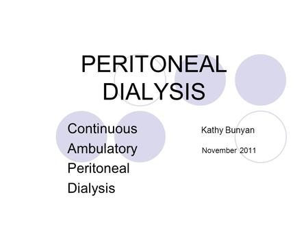 PERITONEAL DIALYSIS Continuous Kathy Bunyan Ambulatory November 2011 Peritoneal Dialysis.