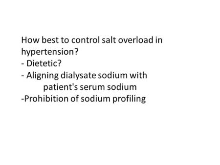 How best to control salt overload in hypertension? - Dietetic? - Aligning dialysate sodium with patient's serum sodium -Prohibition of sodium profiling.
