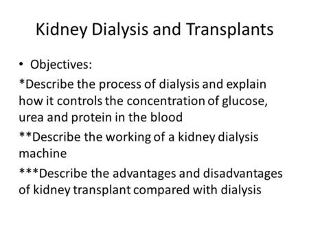 Kidney Dialysis and Transplants Objectives: *Describe the process of dialysis and explain how it controls the concentration of glucose, urea and protein.