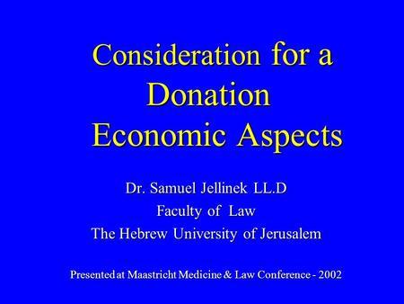 Consideration for a Donation Economic Aspects Dr. Samuel Jellinek LL.D Faculty of Law The Hebrew University of Jerusalem Presented at Maastricht Medicine.