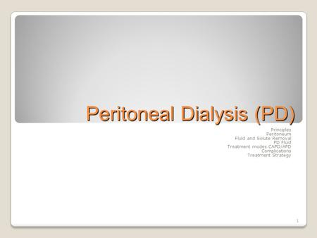 1 Peritoneal Dialysis (PD) Principles Peritoneum Fluid and Solute Removal PD Fluid Treatment modes CAPD/APD Complications Treatment Strategy.