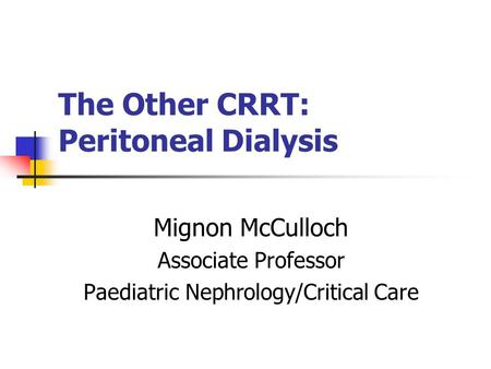 The Other CRRT: Peritoneal Dialysis Mignon McCulloch Associate Professor Paediatric Nephrology/Critical Care.