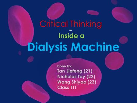 Critical Thinking - Inside a Dialysis Machine Done by: Tan Jiefeng (21) Nicholas Tay (22) Wang Shiyao (23) Class 1I1.