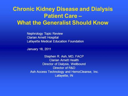 Chronic Kidney Disease and Dialysis Patient Care – What the Generalist Should Know Stephen R. Ash, MD, FACP Clarian Arnett Health Director of Dialysis,