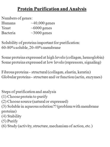 Protein Purification and Analysis Numbers of genes: Humans~40,000 genes Yeast~6000 genes Bacteria~3000 genes Solubility of proteins important for purification: