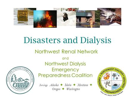 Northwest Dialysis Emergency Preparedness Coalition Serving: Alaska  Idaho  Montana  Oregon  Washington Northwest Renal Network and Disasters and Dialysis.