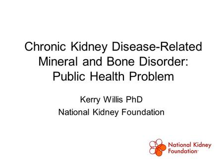 Chronic Kidney Disease-Related Mineral and Bone Disorder: Public Health Problem Kerry Willis PhD National Kidney Foundation.