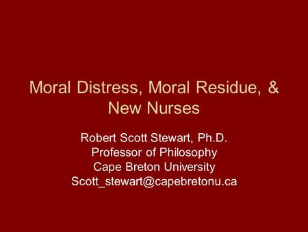 Moral Distress, Moral Residue, & New Nurses Robert Scott Stewart, Ph.D. Professor of Philosophy Cape Breton University