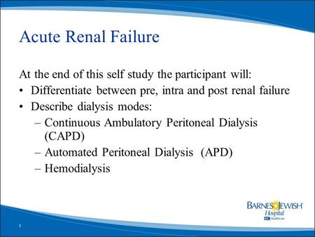 1 Acute Renal Failure At the end of this self study the participant will: Differentiate between pre, intra and post renal failure Describe dialysis modes:
