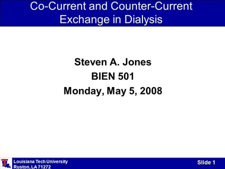 Louisiana Tech University Ruston, LA 71272 Slide 1 Co-Current and Counter-Current Exchange in Dialysis Steven A. Jones BIEN 501 Monday, May 5, 2008.
