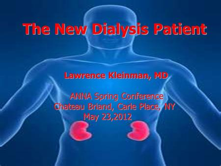 The New Dialysis Patient Lawrence Kleinman, MD Lawrence Kleinman, MD ANNA Spring Conference Chateau Briand, Carle Place, NY May 23,2012 May 23,2012.