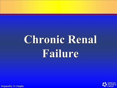 Prepared by D. Chaplin Chronic Renal Failure. Prepared by D. Chaplin Chronic Renal Failure Progressive, irreversible damage to the nephrons and glomeruli.