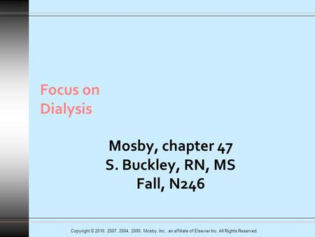 Copyright © 2010, 2007, 2004, 2000, Mosby, Inc., an affiliate of Elsevier Inc. All Rights Reserved. Focus on Dialysis Mosby, chapter 47 S. Buckley, RN,